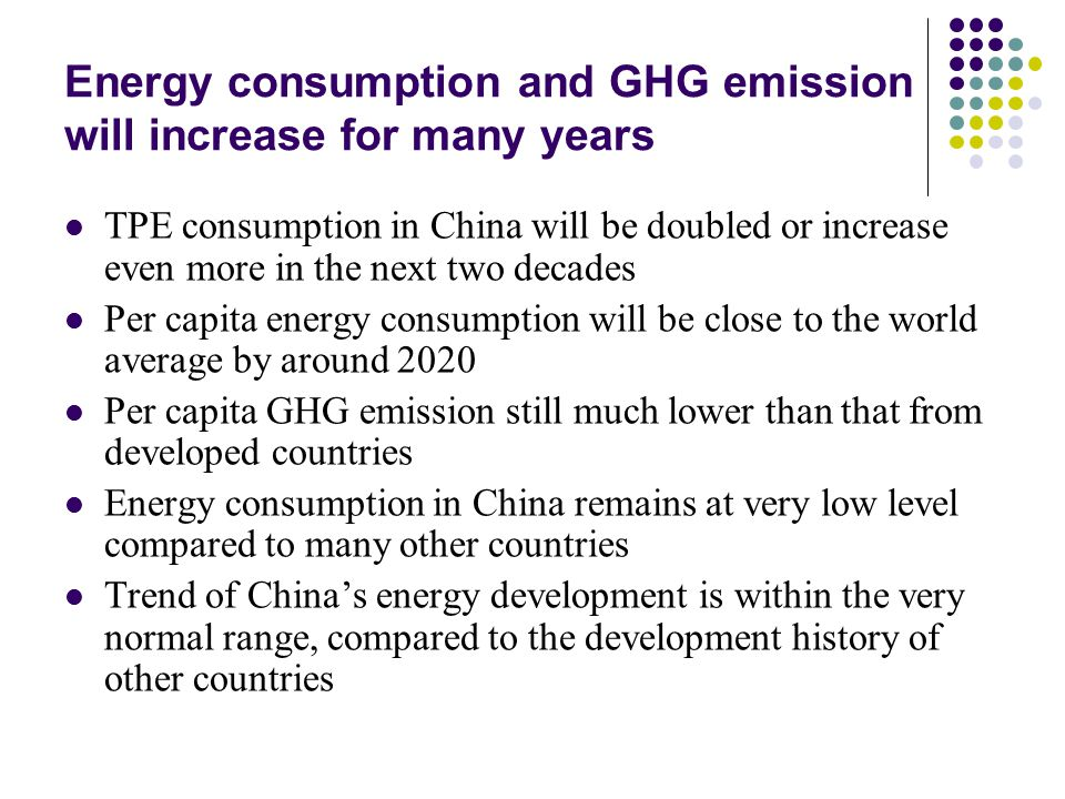 Energy consumption and GHG emission will increase for many years TPE consumption in China will be doubled or increase even more in the next two decades Per capita energy consumption will be close to the world average by around 2020 Per capita GHG emission still much lower than that from developed countries Energy consumption in China remains at very low level compared to many other countries Trend of China's energy development is within the very normal range, compared to the development history of other countries