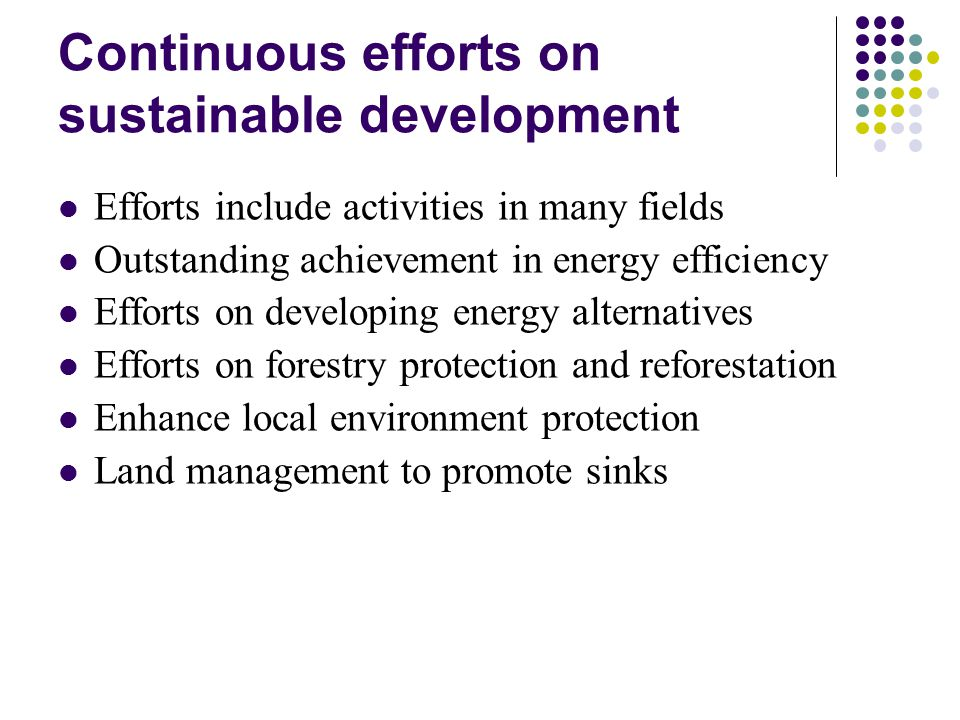 Continuous efforts on sustainable development Efforts include activities in many fields Outstanding achievement in energy efficiency Efforts on developing energy alternatives Efforts on forestry protection and reforestation Enhance local environment protection Land management to promote sinks