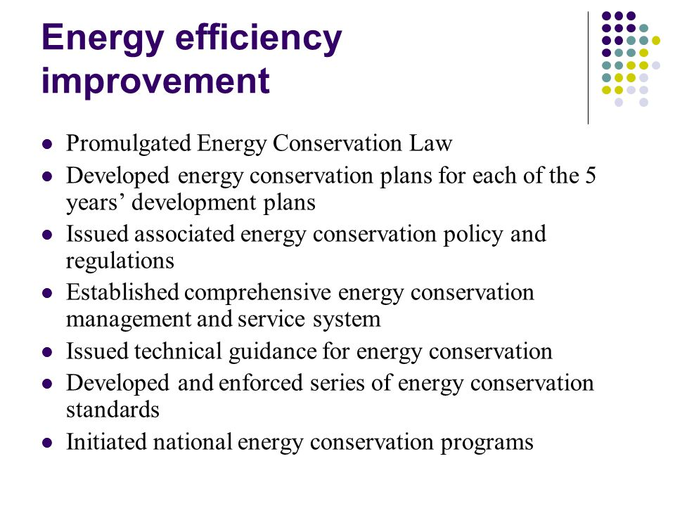 Energy efficiency improvement Promulgated Energy Conservation Law Developed energy conservation plans for each of the 5 years' development plans Issued associated energy conservation policy and regulations Established comprehensive energy conservation management and service system Issued technical guidance for energy conservation Developed and enforced series of energy conservation standards Initiated national energy conservation programs