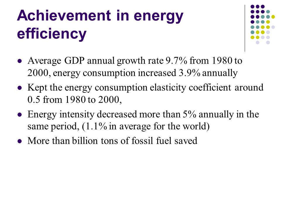 Achievement in energy efficiency Average GDP annual growth rate 9.7% from 1980 to 2000, energy consumption increased 3.9% annually Kept the energy consumption elasticity coefficient around 0.5 from 1980 to 2000, Energy intensity decreased more than 5% annually in the same period, (1.1% in average for the world) More than billion tons of fossil fuel saved