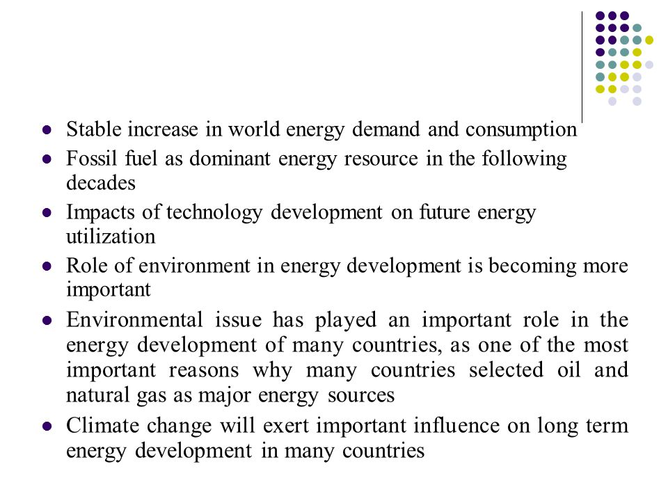Stable increase in world energy demand and consumption Fossil fuel as dominant energy resource in the following decades Impacts of technology development on future energy utilization Role of environment in energy development is becoming more important Environmental issue has played an important role in the energy development of many countries, as one of the most important reasons why many countries selected oil and natural gas as major energy sources Climate change will exert important influence on long term energy development in many countries