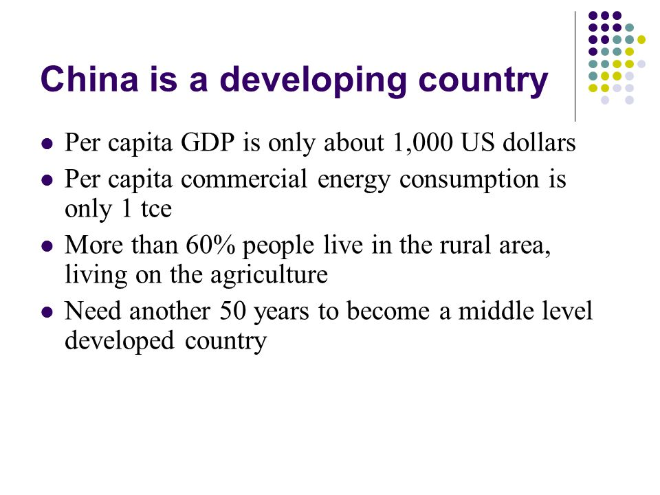 China is a developing country Per capita GDP is only about 1,000 US dollars Per capita commercial energy consumption is only 1 tce More than 60% people live in the rural area, living on the agriculture Need another 50 years to become a middle level developed country