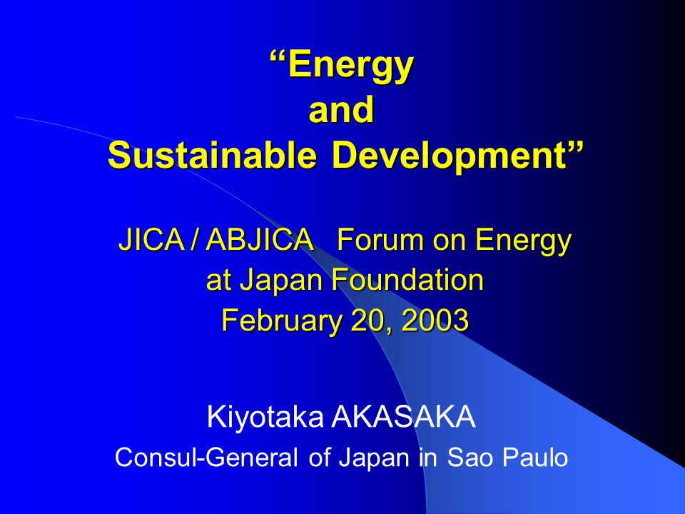 Energy and Sustainable Development Kiyotaka AKASAKA Consul-General of Japan in Sao Paulo JICA / ABJICA Forum on Energy at Japan Foundation February 20, 2003