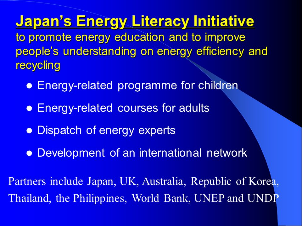 Japan's Energy Literacy Initiative to promote energy education and to improve people's understanding on energy efficiency and recycling Energy-related programme for children Energy-related courses for adults Dispatch of energy experts Development of an international network Partners include Japan, UK, Australia, Republic of Korea, Thailand, the Philippines, World Bank, UNEP and UNDP