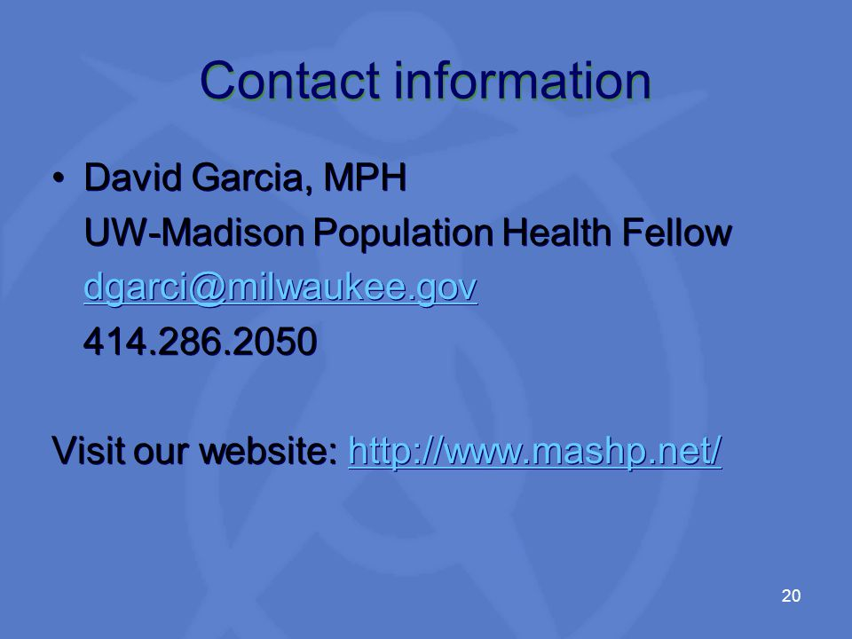 20 Contact information David Garcia, MPH UW-Madison Population Health Fellow Visit our website:   David Garcia, MPH UW-Madison Population Health Fellow Visit our website: