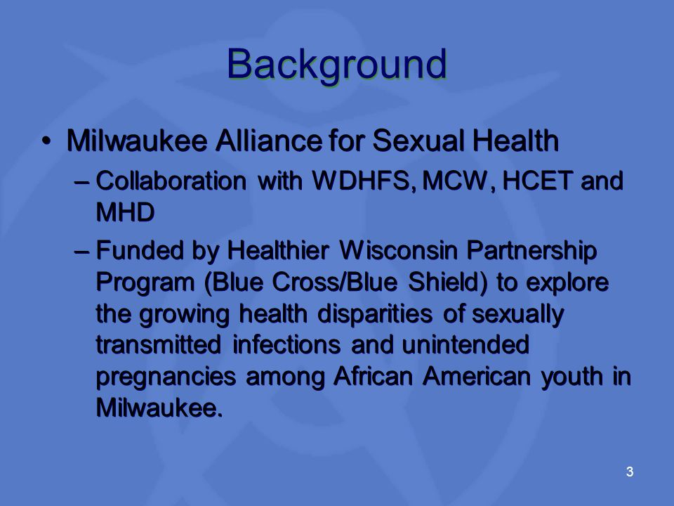 3 Background Milwaukee Alliance for Sexual Health –Collaboration with WDHFS, MCW, HCET and MHD –Funded by Healthier Wisconsin Partnership Program (Blue Cross/Blue Shield) to explore the growing health disparities of sexually transmitted infections and unintended pregnancies among African American youth in Milwaukee.