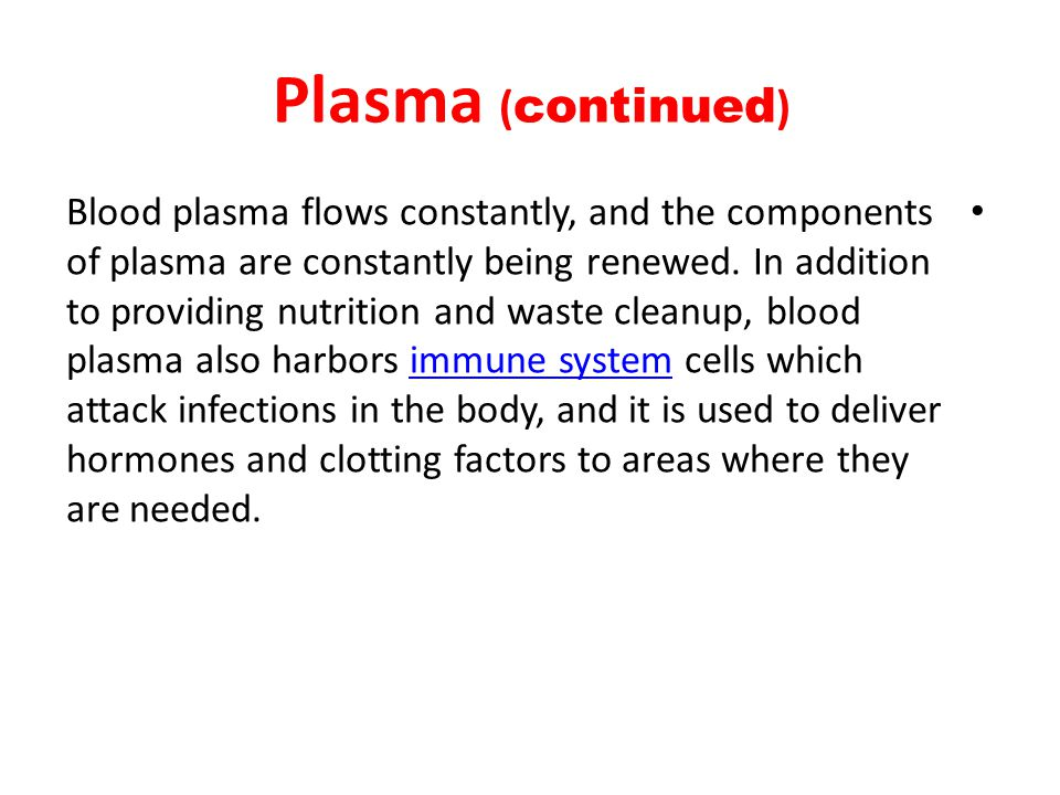 Plasma ( continued ) Blood plasma flows constantly, and the components of plasma are constantly being renewed.