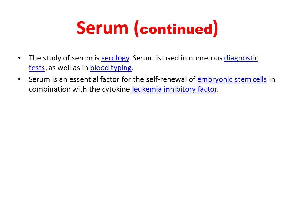Serum ( continued ) The study of serum is serology.