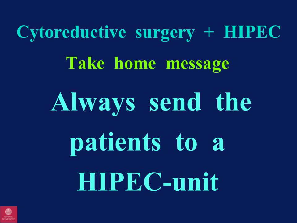 Cytoreductive surgery + HIPEC Take home message Always send the patients to a HIPEC-unit
