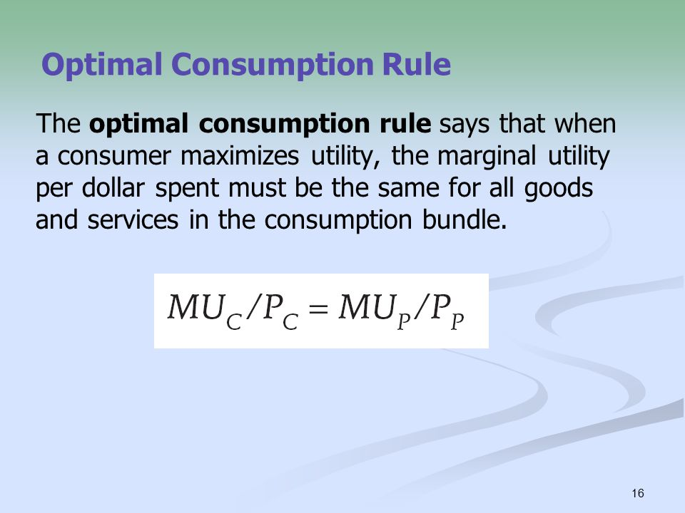16 Optimal Consumption Rule The optimal consumption rule says that when a consumer maximizes utility, the marginal utility per dollar spent must be the same for all goods and services in the consumption bundle.