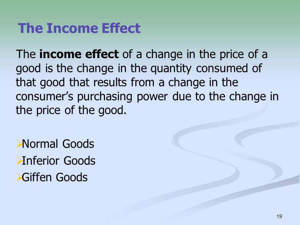 19 The Income Effect The income effect of a change in the price of a good is the change in the quantity consumed of that good that results from a change in the consumer's purchasing power due to the change in the price of the good.