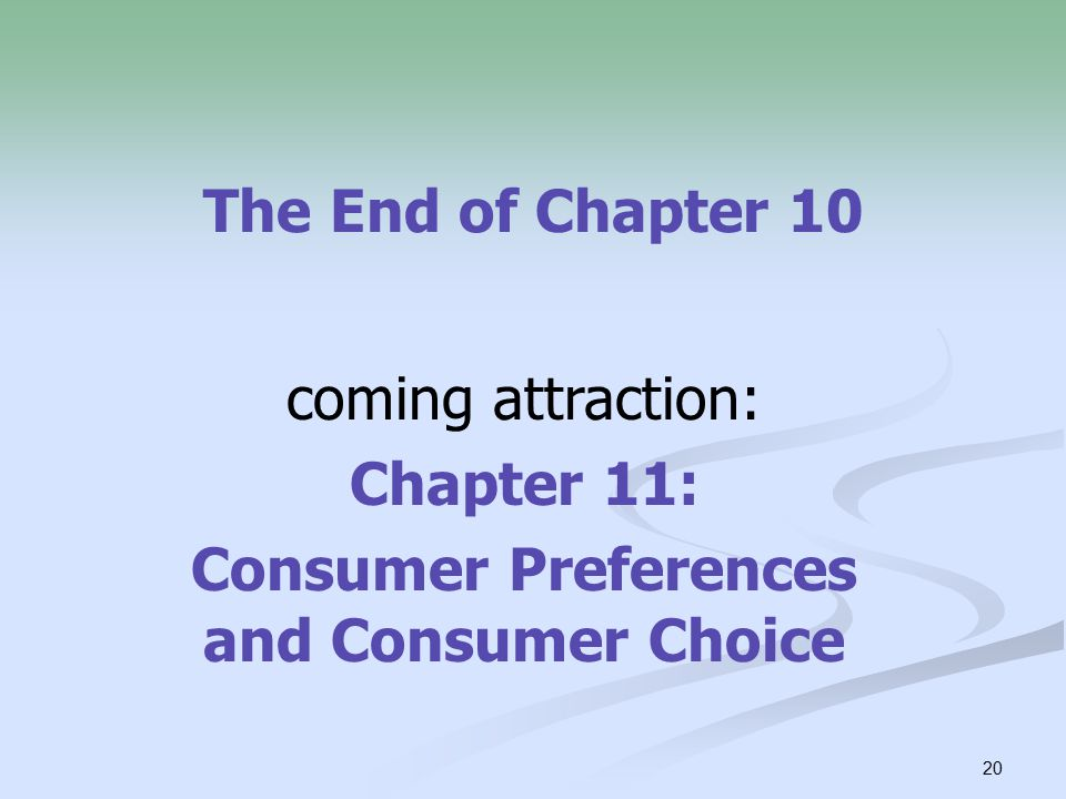 20 The End of Chapter 10 coming attraction: Chapter 11: Consumer Preferences and Consumer Choice