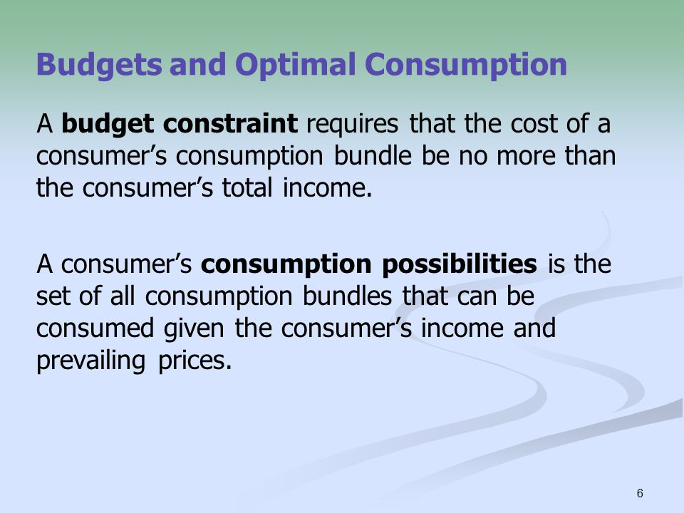 6 Budgets and Optimal Consumption A budget constraint requires that the cost of a consumer's consumption bundle be no more than the consumer's total income.