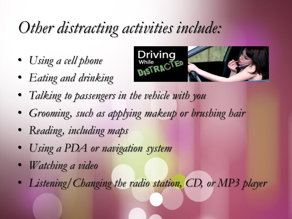Other distracting activities include: Using a cell phone Using a cell phone Eating and drinking Eating and drinking Talking to passengers in the vehicle with you Talking to passengers in the vehicle with you Grooming, such as applying makeup or brushing hair Grooming, such as applying makeup or brushing hair Reading, including maps Reading, including maps Using a PDA or navigation system Using a PDA or navigation system Watching a video Watching a video Listening/Changing the radio station, CD, or MP3 player Listening/Changing the radio station, CD, or MP3 player