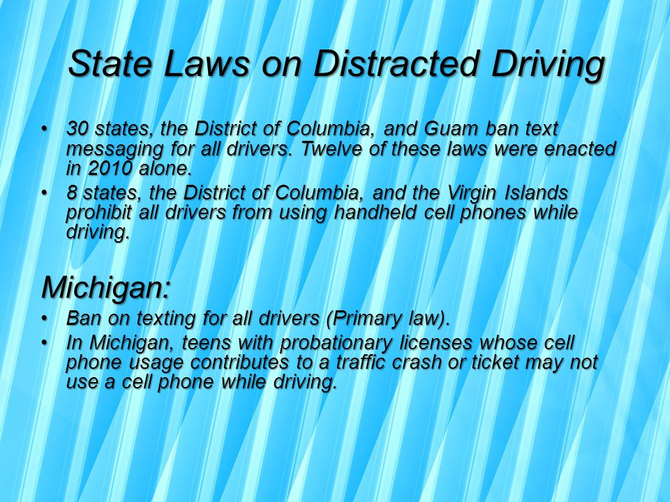 State Laws on Distracted Driving 30 states, the District of Columbia, and Guam ban text messaging for all drivers.