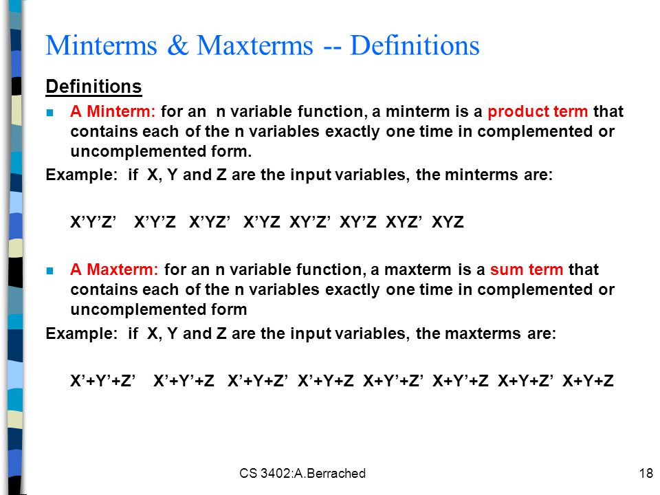 CS 3402:A.Berrached18 Minterms & Maxterms -- Definitions Definitions n A Minterm: for an n variable function, a minterm is a product term that contains each of the n variables exactly one time in complemented or uncomplemented form.