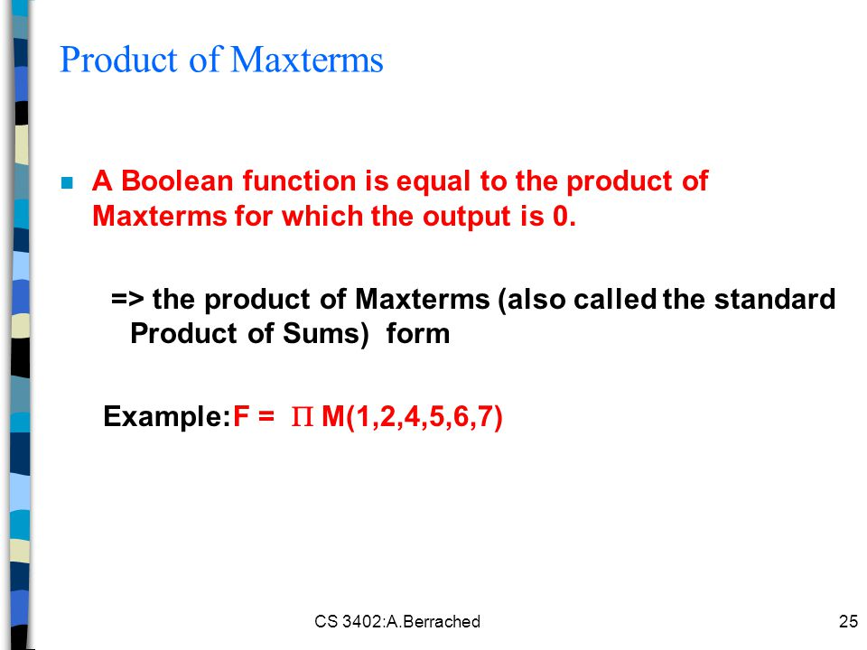 CS 3402:A.Berrached25 Product of Maxterms n A Boolean function is equal to the product of Maxterms for which the output is 0.