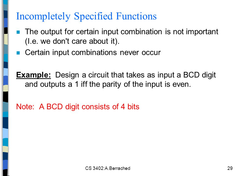 CS 3402:A.Berrached29 Incompletely Specified Functions n The output for certain input combination is not important (I.e.