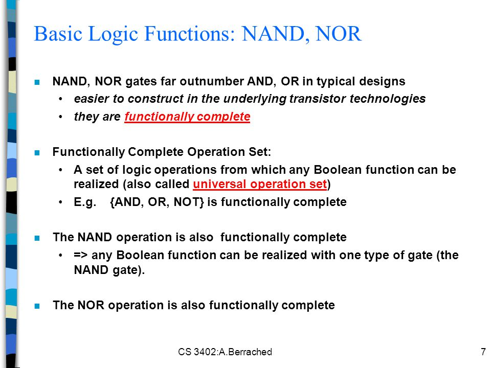 CS 3402:A.Berrached7 Basic Logic Functions: NAND, NOR n NAND, NOR gates far outnumber AND, OR in typical designs easier to construct in the underlying transistor technologies they are functionally complete n Functionally Complete Operation Set: A set of logic operations from which any Boolean function can be realized (also called universal operation set) E.g.