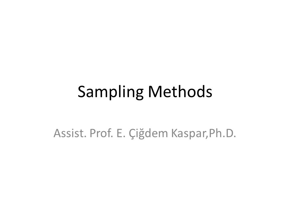 Sampling Methods Assist. Prof. E. Çiğdem Kaspar,Ph.D.