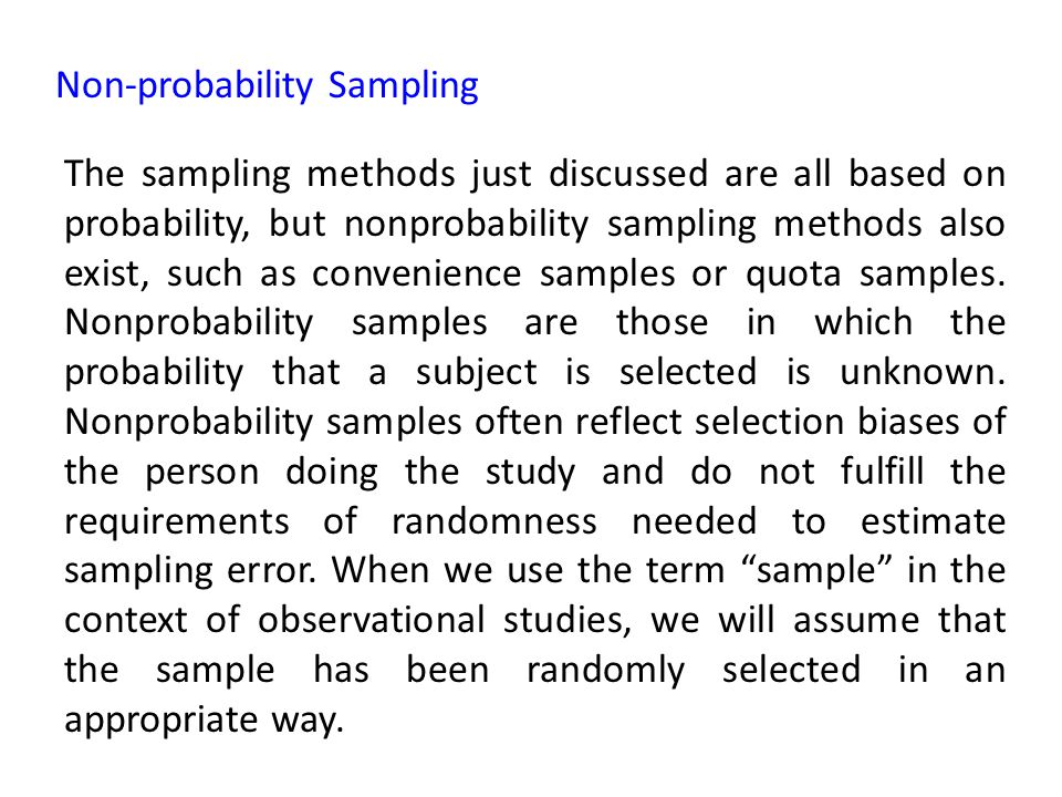 Non-probability Sampling The sampling methods just discussed are all based on probability, but nonprobability sampling methods also exist, such as convenience samples or quota samples.