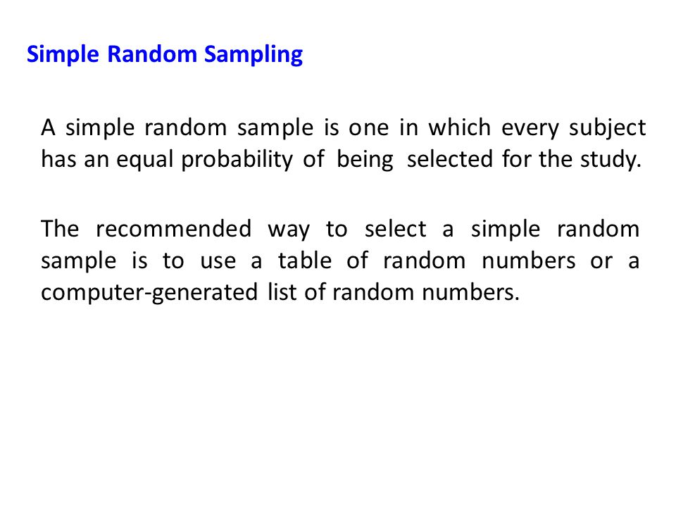 Simple Random Sampling A simple random sample is one in which every subject has an equal probability of being selected for the study.