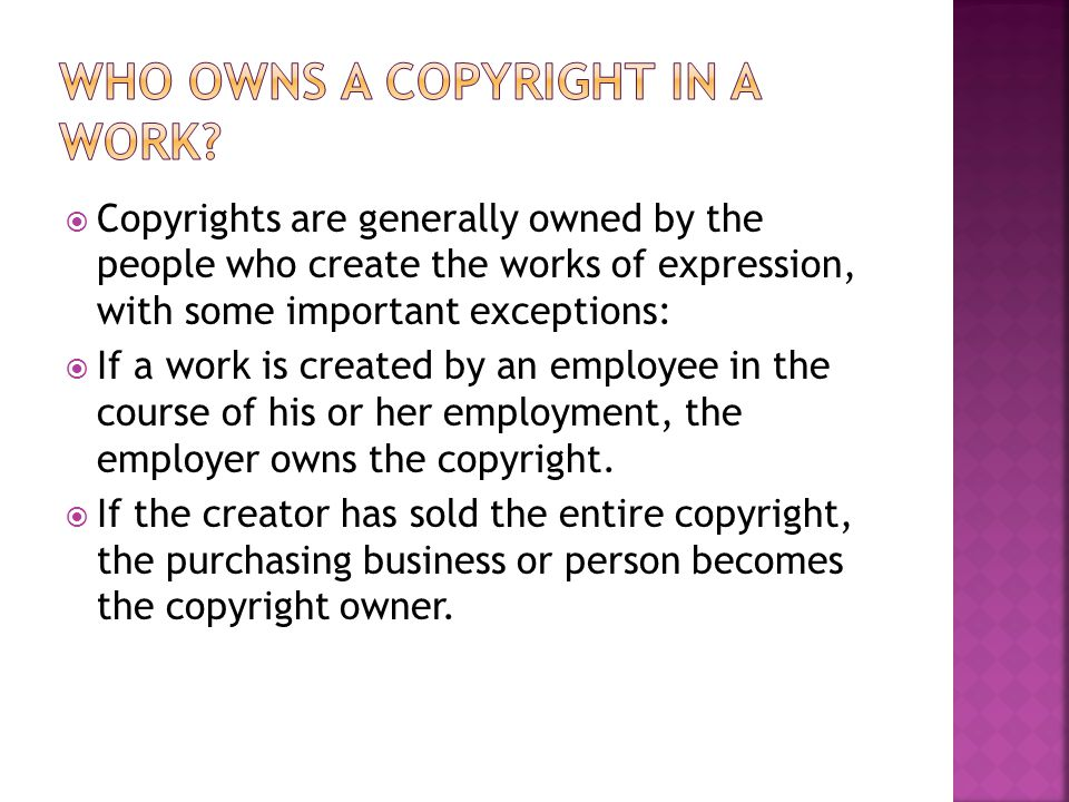  Copyrights are generally owned by the people who create the works of expression, with some important exceptions:  If a work is created by an employee in the course of his or her employment, the employer owns the copyright.