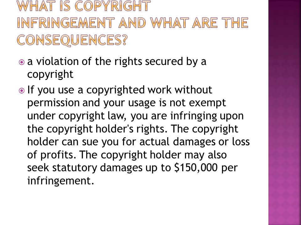  a violation of the rights secured by a copyright  If you use a copyrighted work without permission and your usage is not exempt under copyright law, you are infringing upon the copyright holder s rights.