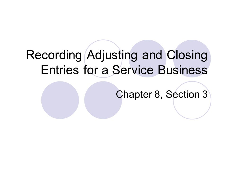 Recording Adjusting and Closing Entries for a Service Business Chapter 8, Section 3