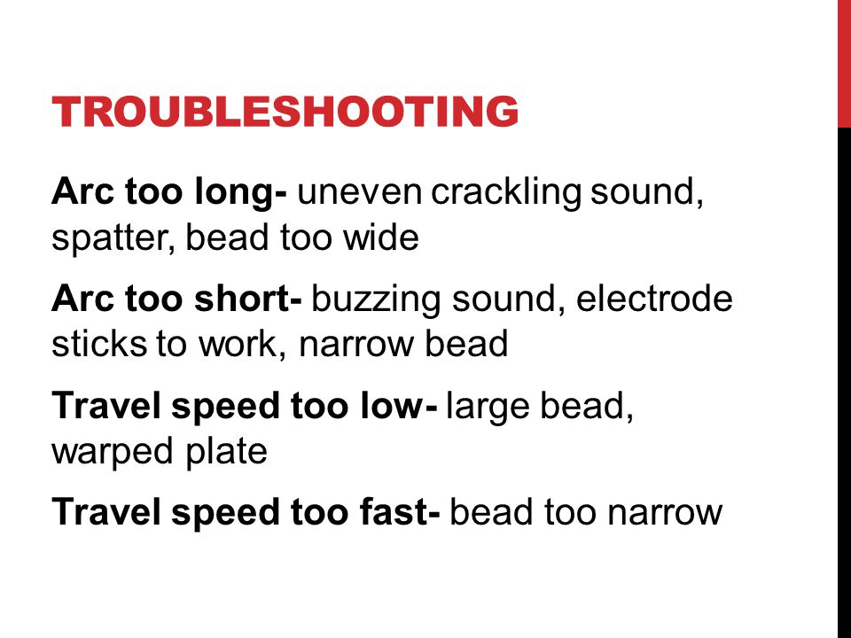 TROUBLESHOOTING Arc too long- uneven crackling sound, spatter, bead too wide Arc too short- buzzing sound, electrode sticks to work, narrow bead Travel speed too low- large bead, warped plate Travel speed too fast- bead too narrow