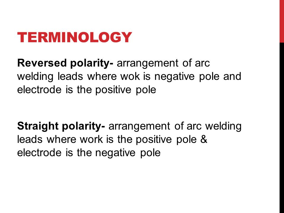 TERMINOLOGY Reversed polarity- arrangement of arc welding leads where wok is negative pole and electrode is the positive pole Straight polarity- arrangement of arc welding leads where work is the positive pole & electrode is the negative pole