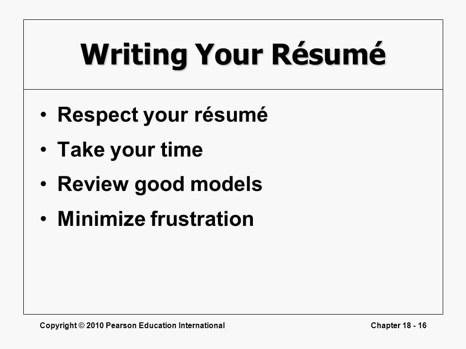 Copyright © 2010 Pearson Education InternationalChapter Writing Your Résumé Respect your résumé Take your time Review good models Minimize frustration