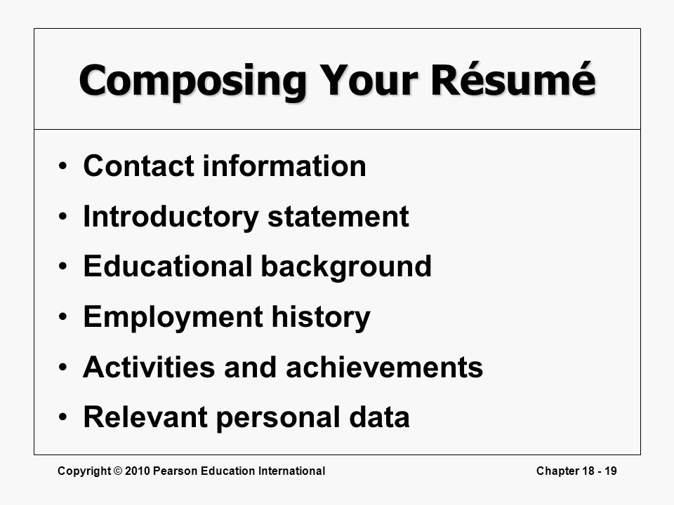 Copyright © 2010 Pearson Education InternationalChapter Composing Your Résumé Contact information Introductory statement Educational background Employment history Activities and achievements Relevant personal data