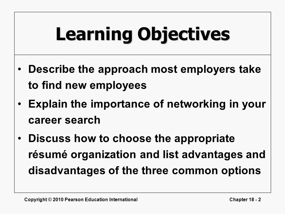Copyright © 2010 Pearson Education InternationalChapter Learning Objectives Describe the approach most employers take to find new employees Explain the importance of networking in your career search Discuss how to choose the appropriate résumé organization and list advantages and disadvantages of the three common options