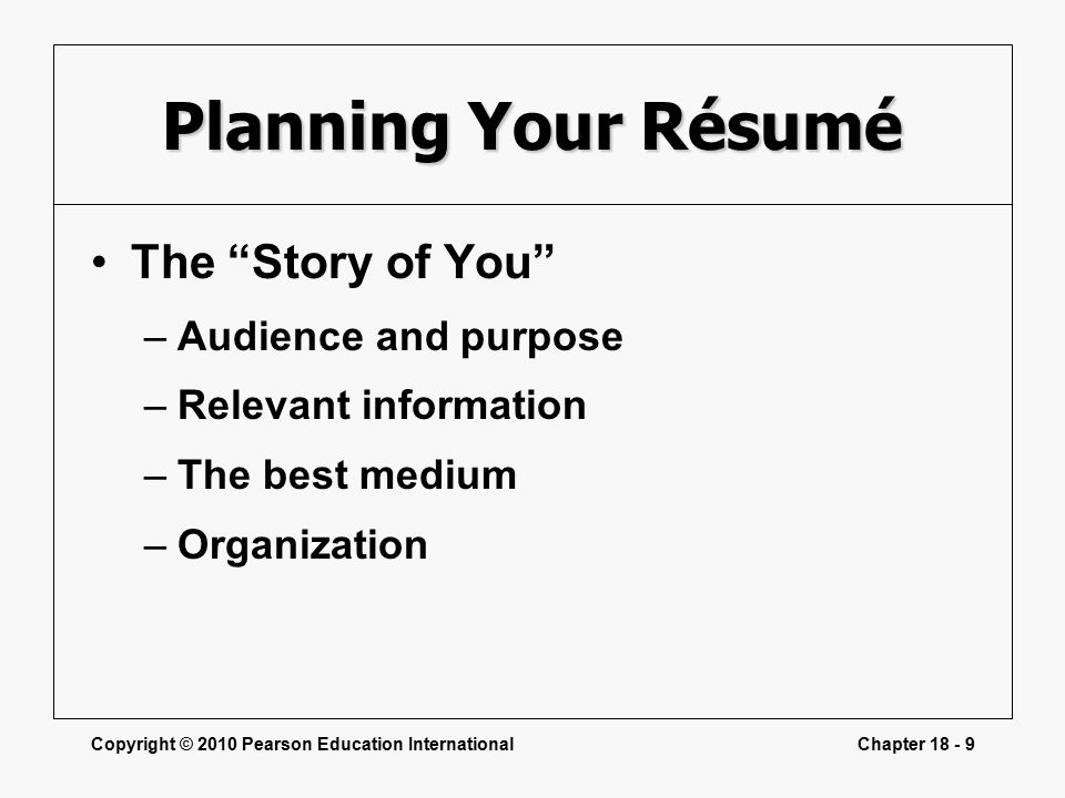 Copyright © 2010 Pearson Education InternationalChapter Planning Your Résumé The Story of You –Audience and purpose –Relevant information –The best medium –Organization