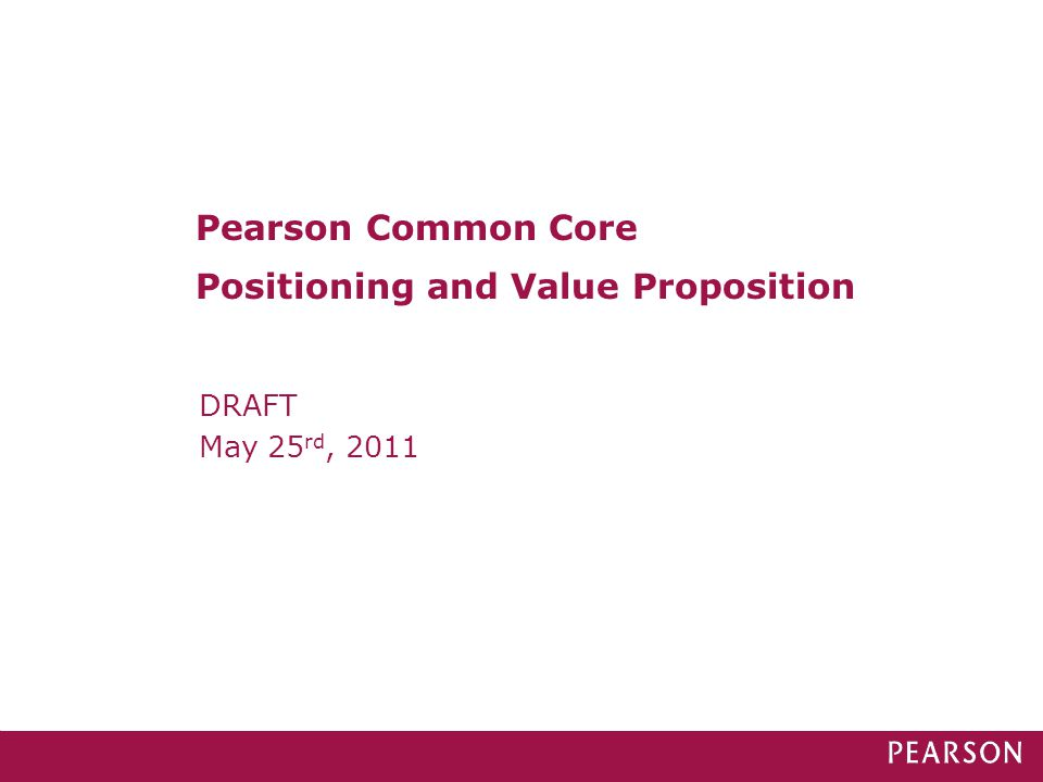 DRAFT May 25 rd, 2011 Pearson Common Core Positioning and Value Proposition