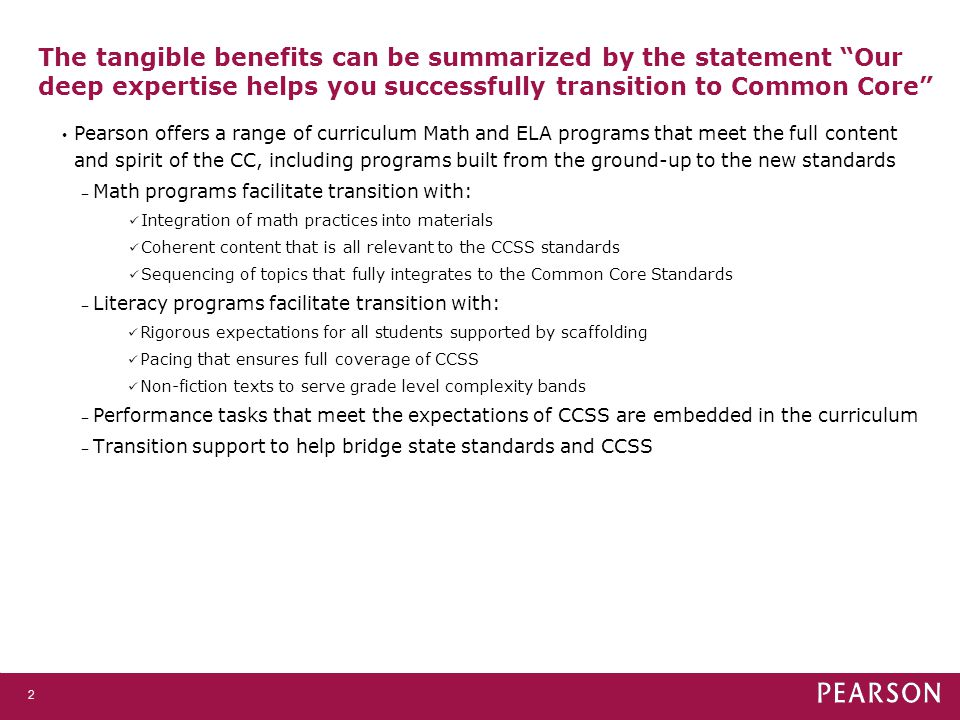 The tangible benefits can be summarized by the statement Our deep expertise helps you successfully transition to Common Core 2 Pearson offers a range of curriculum Math and ELA programs that meet the full content and spirit of the CC, including programs built from the ground-up to the new standards ‒ Math programs facilitate transition with: Integration of math practices into materials Coherent content that is all relevant to the CCSS standards Sequencing of topics that fully integrates to the Common Core Standards ‒ Literacy programs facilitate transition with: Rigorous expectations for all students supported by scaffolding Pacing that ensures full coverage of CCSS Non-fiction texts to serve grade level complexity bands ‒ Performance tasks that meet the expectations of CCSS are embedded in the curriculum ‒ Transition support to help bridge state standards and CCSS