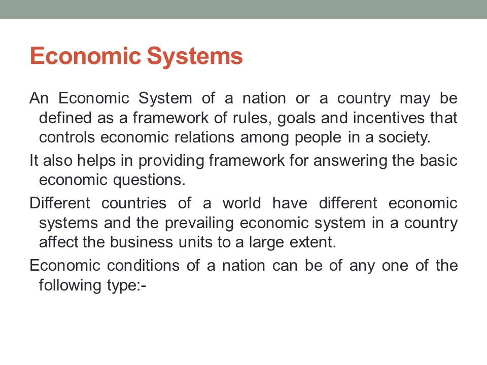 Economic Systems An Economic System of a nation or a country may be defined as a framework of rules, goals and incentives that controls economic relations among people in a society.