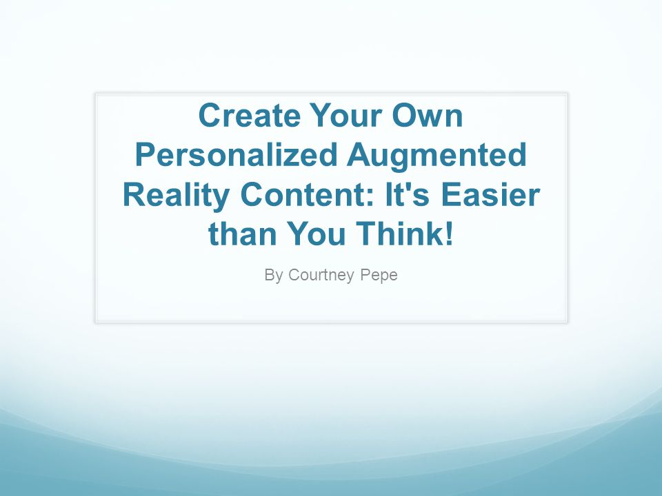 Create Your Own Personalized Augmented Reality Content: It s Easier than You Think.