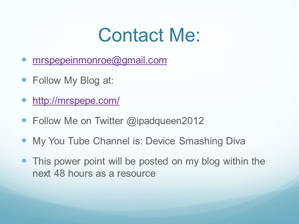 Contact Me: Follow My Blog at:   Follow Me on My You Tube Channel is: Device Smashing Diva This power point will be posted on my blog within the next 48 hours as a resource