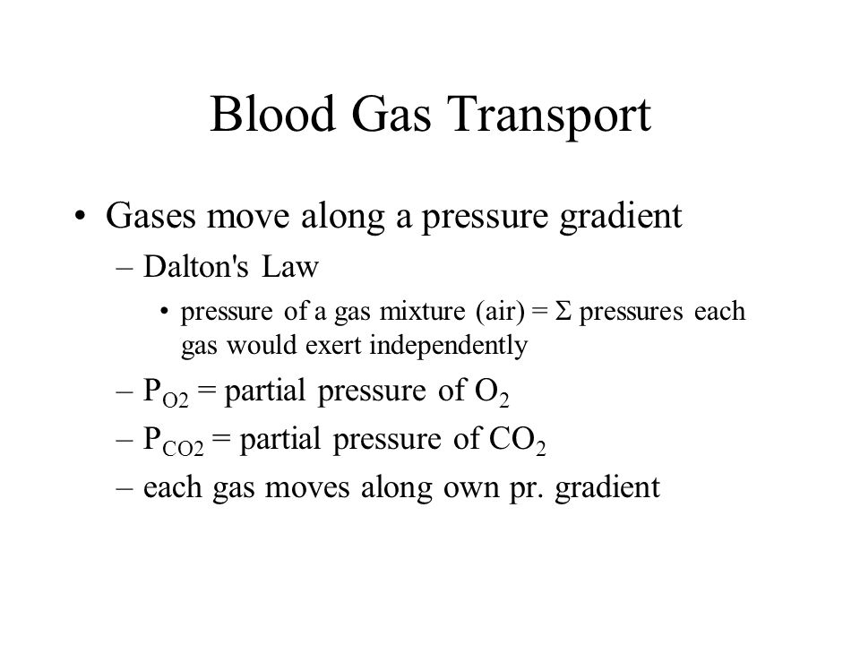 Blood Gas Transport Gases move along a pressure gradient –Dalton s Law pressure of a gas mixture (air) =  pressures each gas would exert independently –P O2 = partial pressure of O 2 –P CO2 = partial pressure of CO 2 –each gas moves along own pr.