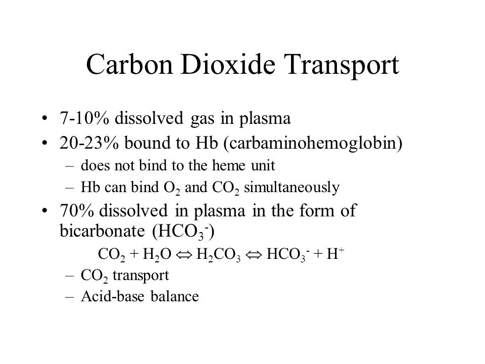 Carbon Dioxide Transport 7-10% dissolved gas in plasma 20-23% bound to Hb (carbaminohemoglobin) –does not bind to the heme unit –Hb can bind O 2 and CO 2 simultaneously 70% dissolved in plasma in the form of bicarbonate (HCO 3 - ) CO 2 + H 2 O  H 2 CO 3  HCO H + –CO 2 transport –Acid-base balance