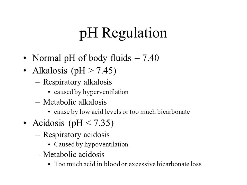 pH Regulation Normal pH of body fluids = 7.40 Alkalosis (pH > 7.45) –Respiratory alkalosis caused by hyperventilation –Metabolic alkalosis cause by low acid levels or too much bicarbonate Acidosis (pH < 7.35) –Respiratory acidosis Caused by hypoventilation –Metabolic acidosis Too much acid in blood or excessive bicarbonate loss