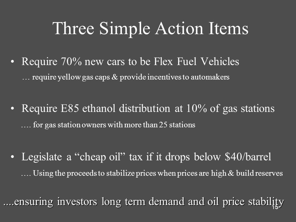 15 Three Simple Action Items Require 70% new cars to be Flex Fuel Vehicles … require yellow gas caps & provide incentives to automakers Require E85 ethanol distribution at 10% of gas stations ….