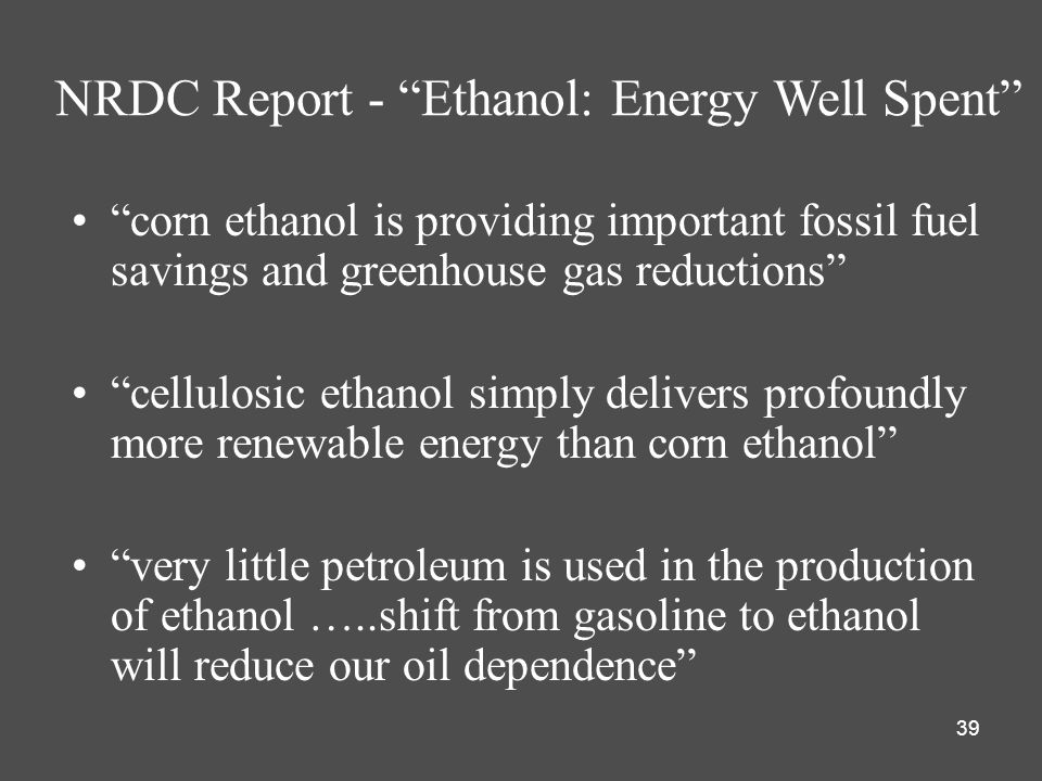 39 corn ethanol is providing important fossil fuel savings and greenhouse gas reductions cellulosic ethanol simply delivers profoundly more renewable energy than corn ethanol very little petroleum is used in the production of ethanol …..shift from gasoline to ethanol will reduce our oil dependence NRDC Report - Ethanol: Energy Well Spent