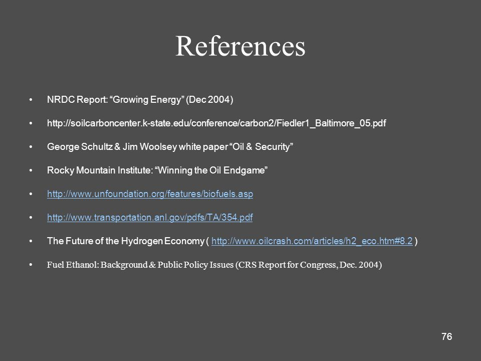 76 References NRDC Report: Growing Energy (Dec 2004) http://soilcarboncenter.k-state.edu/conference/carbon2/Fiedler1_Baltimore_05.pdf George Schultz & Jim Woolsey white paper Oil & Security Rocky Mountain Institute: Winning the Oil Endgame http://www.unfoundation.org/features/biofuels.asp http://www.transportation.anl.gov/pdfs/TA/354.pdf The Future of the Hydrogen Economy ( http://www.oilcrash.com/articles/h2_eco.htm#8.2 )http://www.oilcrash.com/articles/h2_eco.htm#8.2 Fuel Ethanol: Background & Public Policy Issues (CRS Report for Congress, Dec.