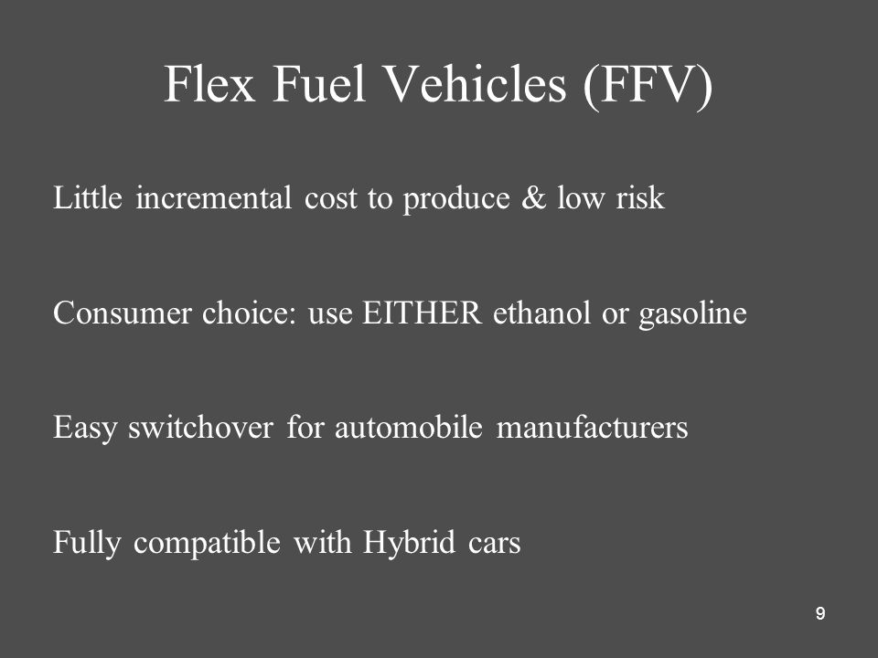 9 Flex Fuel Vehicles (FFV) Little incremental cost to produce & low risk Consumer choice: use EITHER ethanol or gasoline Easy switchover for automobile manufacturers Fully compatible with Hybrid cars