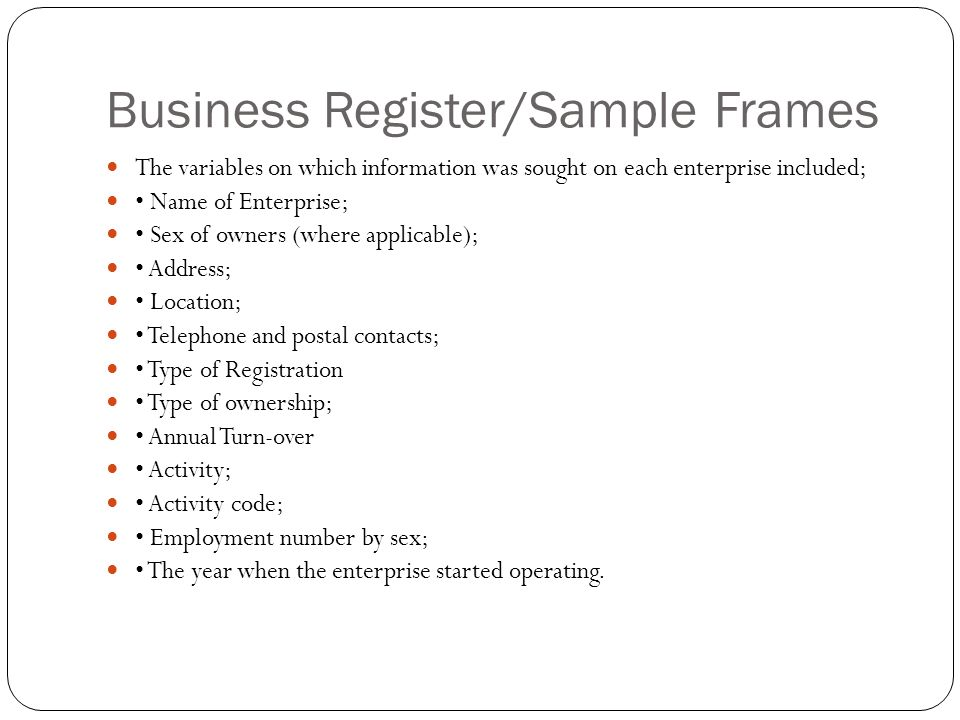 Business Register/Sample Frames The variables on which information was sought on each enterprise included; Name of Enterprise; Sex of owners (where applicable); Address; Location; Telephone and postal contacts; Type of Registration Type of ownership; Annual Turn-over Activity; Activity code; Employment number by sex; The year when the enterprise started operating.