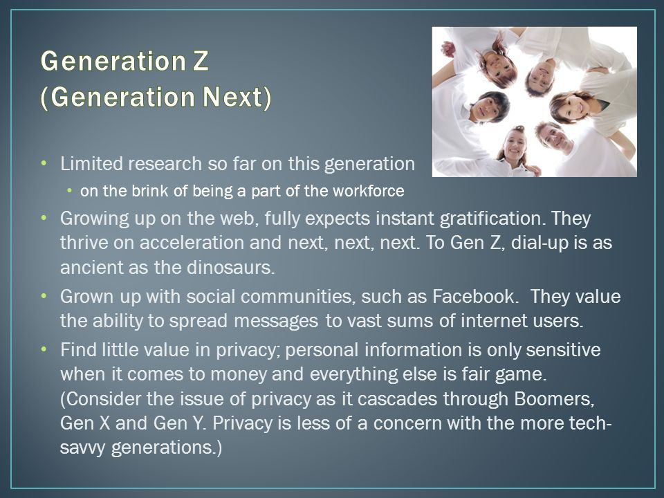 Limited research so far on this generation on the brink of being a part of the workforce Growing up on the web, fully expects instant gratification.