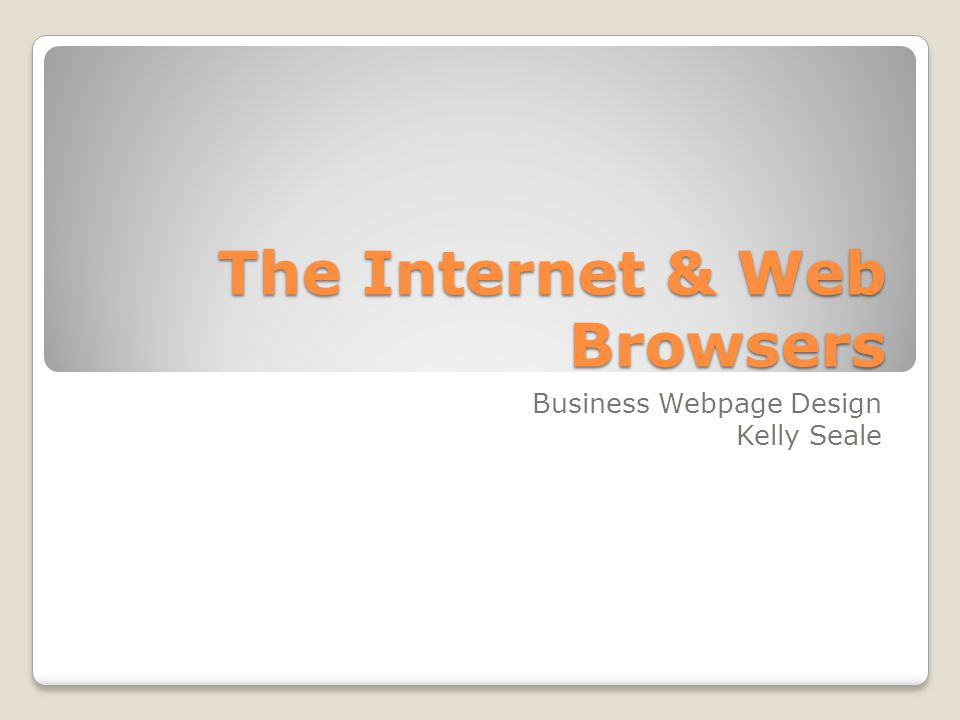 The Internet & Web Browsers Business Webpage Design Kelly Seale